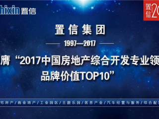 """置信荣获""""2017中国房地产综合开发专业领先品牌价值TOP10"""""""